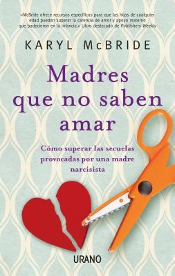 Madres Que No Saben Amar: Como Superar las Secuelas Provocadas Por una Madre Narcisista - McBride, Karyl, Dr., PH.D.