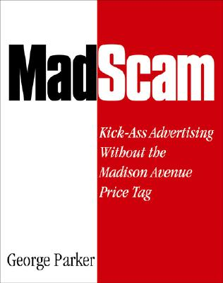 Madscam: Kick-Ass Advertising Without the Madison Avenue Price Tag - Parker, George