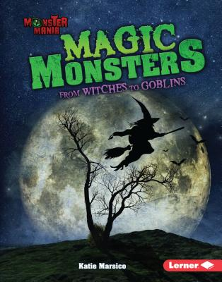 Magic Monsters: From Witches to Goblins - Marsico, Katie