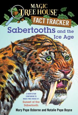 Magic Tree House Fact Tracker #12: Sabertooths and the Ice Age: A Nonfiction Companion to Magic Tree House #7: Sunset of the Sabertooth - Osborne, Mary Pope, and Boyce, Natalie Pope, and Murdocca, Salvatore (Illustrator)