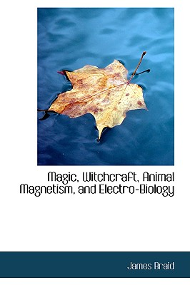 Magic, Witchcraft, Animal Magnetism, and Electro-Biology - Braid, James