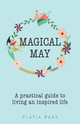 Magical May: A Practical Guide to Living an Inspired Life - Waas, Flavia