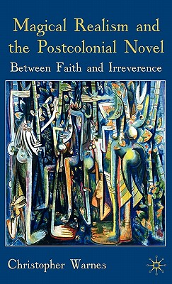Magical Realism and the Postcolonial Novel: Between Faith and Irreverence - Warnes, Christopher