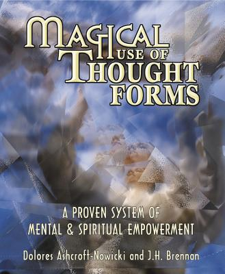 Magical Use of Thought Forms: A Proven System of Mental & Spiritual Empowerment a Proven System of Mental & Spiritual Empowerment - Ashcroft-Nowicki, Dolores, and Brennan, J H