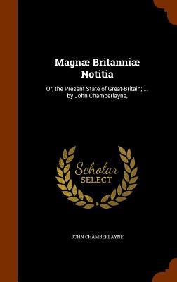 Magnae Britanniae Notitia: Or, the Present State of Great-Britain; ... by John Chamberlayne, - Chamberlayne, John