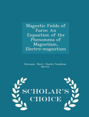 Magnetic Fields of Force: An Exposition of the Phenomena of Magnetism, Electro-Magnetism - Scholar's Choice Edition - Ebert, Charles Vandeleur Burton Hermann