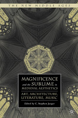 Magnificence and the Sublime in Medieval Aesthetics: Art, Architecture, Literature, Music - Jaeger, S (Editor)