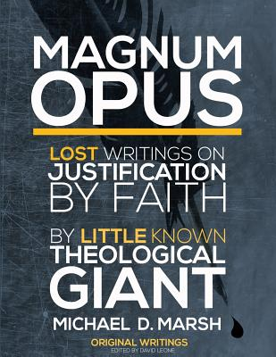Magnum Opus: Lost Writings on Justification by Faith by Little Known Theological Giant Michael Marsh - Marsh, Michael D