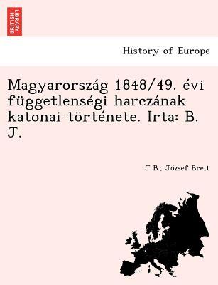 Magyarorszag 1848/49. Evi Fuggetlensegi Harczanak Katonai Tortenete. Irta: B. J. [I.E. Breit J.] - B, J, and Breit, Jozsef