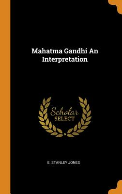 Mahatma Gandhi an Interpretation - Jones, E Stanley