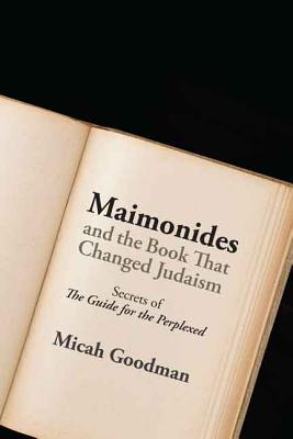 Maimonides and the Book That Changed Judaism: Secrets of the Guide for the Perplexed - Goodman, Micah, and Sinclair, Yedidya, Rabbi (Translated by)