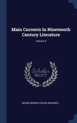 Main Currents in Nineteenth Century Literature; Volume 6 - Georg Morris Cohen Brandes (Creator)
