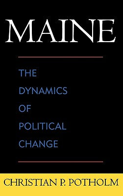 Maine: The Dynamics of Political Change - Potholm, Christian P