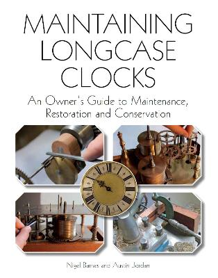 Maintaining Longcase Clocks: An Owner's Guide to Maintenance, Restoration and Conservation - Barnes, Nigel, and Jordan, Austin