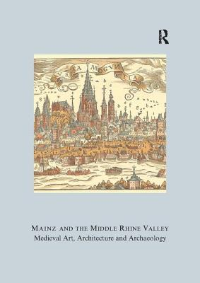 Mainz and the Middle Rhine Valley: Medieval Art, Architecture, and Archaeology - Engel, Ute