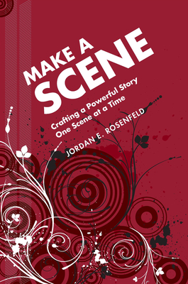 Make a Scene: Crafting a Powerful Story One Scene at a Time - Rosenfeld, Jordan