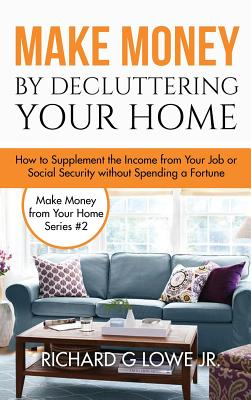 Make Money by Decluttering Your Home: How Supplement the Income from Your Job or Social Security Without Spending a Fortune - Lowe Jr, Richard G
