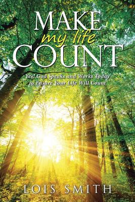 Make My Life Count: Yes! God Speaks and Works Today to Ensure Your Life Will Count - Smith, Lois