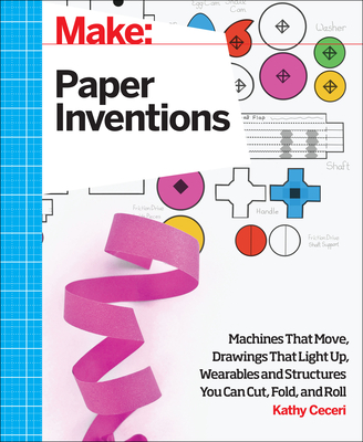Make: Paper Inventions: Machines That Move, Drawings That Light Up, and Wearables and Structures You Can Cut, Fold, and Roll - Ceceri, Kathy