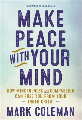 Make Peace with Your Mind: How Mindfulness and Compassion Can Free You from Your Inner Critic - Coleman, Mark, and Brach, Tara, PH.D. (Foreword by)