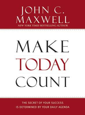 Make Today Count: The Secret of Your Success Is Determined by Your Daily Agenda - Maxwell, John C