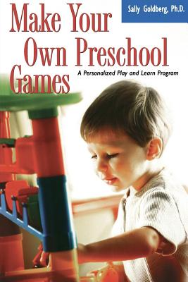Make Your Own Preschool Games: A Personalized Play and Learn Program - Goldberg, Sally Ph D