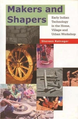 Makers and Shapers - Early Indian Technology in the Home, Village and Urban Workshop - Ratnagar, Shereen
