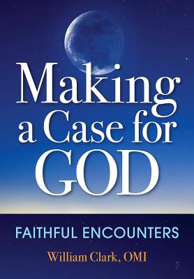 Making a Case for God: Faithful Encounters - Clark, William, Professor