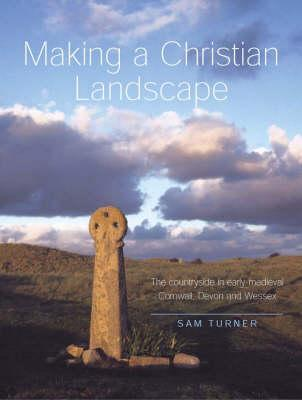 Making a Christian Landscape: The Countryside in Early Medieval Cornwall, Devon and Wessex - Turner, Sam, Dr.