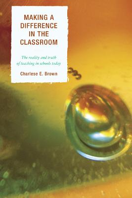 Making a Difference in the Classroom: The Reality and Truth of Teaching in Schools Today - Brown, Charlese