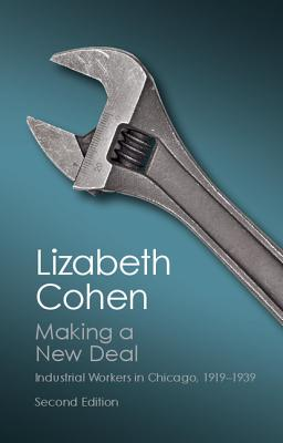 Making a New Deal: Industrial Workers in Chicago, 1919-1939 - Cohen, Lizabeth