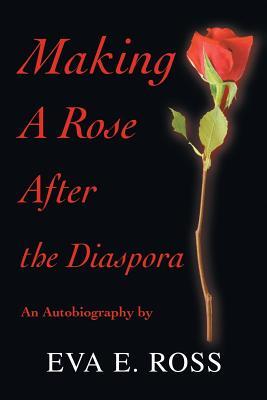 Making a Rose After the Diaspora: An Autobiography - Ross, Eva E