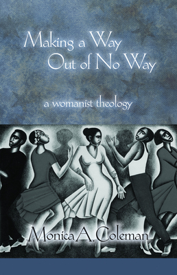Making a Way Out of No Way: A Womanist Theology - Coleman, Monica A