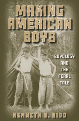Making American Boys: Boyology and the Feral Tale - Kidd, Kenneth B, PhD