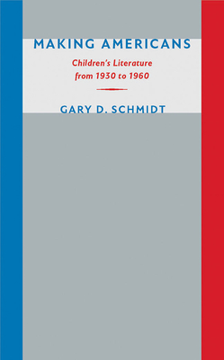 Making Americans: Children's Literature from 1930 to 1960 - Schmidt, Gary D, Professor