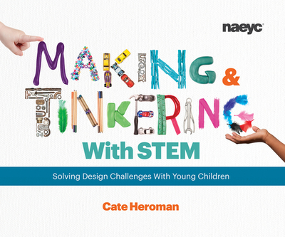 Making and Tinkering With STEM: Solving Design Challenges With Young Children - Heroman, Cate