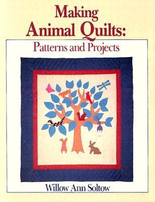 Making Animal Quilts - Soltow, Willow Ann, and Sirch, Willow Ann