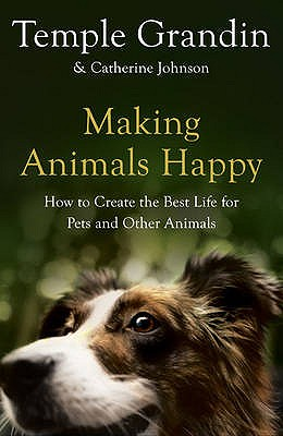 Making Animals Happy: How to Create the Best Life for Pets and Other Animals - Grandin, Temple, and Johnson, Catherine