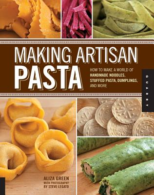 Making Artisan Pasta: How to Make a World of Handmade Noodles, Stuffed Pasta, Dumplings, and More - Green, Aliza, and Legato, Steve (Photographer), and Casella, Cesare (Foreword by)