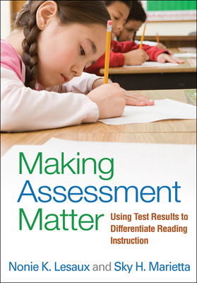 Making Assessment Matter: Using Test Results to Differentiate Reading Instruction - Lesaux, Nonie K, PhD, and Marietta, Sky H, Edd