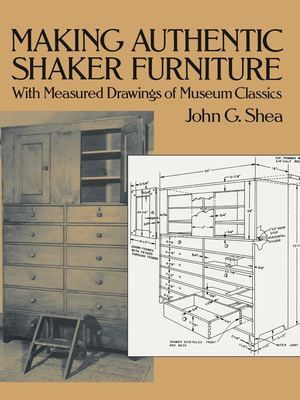 Making Authentic Shaker Furniture: With Measured Drawings of Museum Classics - Shea, John Gerald