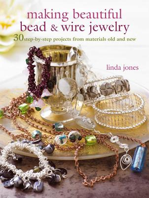 Making Beautiful Bead & Wire Jewelry: 30 Step-By-Step Projects from Materials Old and New - Jones, Linda
