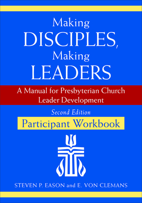 Making Disciples, Making Leaders--Participant Workbook, Second Edition: A Manual for Presbyterian Church Leader Development - Eason, Steven P, and Von Clemans, E