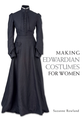 Making Edwardian Costumes for Women - Rowland, Suzanne