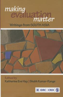 Making Evaluation Matter: Writings from South Asia - Hay, Katherine Eve (Editor), and Range, Shubh Kumar (Editor)