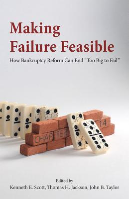Making Failure Feasible: How Bankruptcy Reform Can End Too Big to Fail - Jackson, Thomas H (Editor), and Scott, Kenneth E (Editor), and Taylor, John B (Editor)