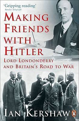 Making Friends with Hitler: Lord Londonderry and Britain's Road to War - Kershaw, Ian