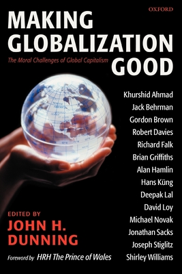 Making Globalization Good: The Moral Challenges of Global Capitalism - Dunning, John H (Editor), and Prince of Wales (Foreword by)
