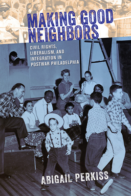 Making Good Neighbors: Civil Rights, Liberalism, and Integration in Postwar Philadelphia - Perkiss, Abigail