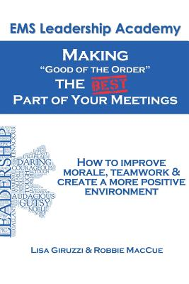 "Making ""Good of the Order"" the Best Part of Your Meetings: How to Improve Morale, Teamwork & Create a More Positive Environment One Meeting at a Time. - Maccue Emt-P, Robbie, and Giruzzi, Lisa"